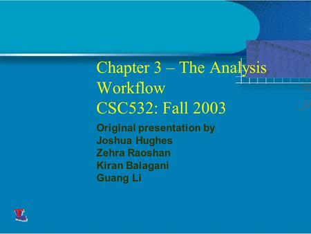 Chapter 3 – The Analysis Workflow CSC532: Fall 2003 Original presentation by Joshua Hughes Zehra Raoshan Kiran Balagani Guang Li This presentation will.