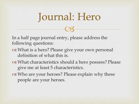  In a half page journal entry, please address the following questions:  What is a hero? Please give your own personal definition of what this is.  What.