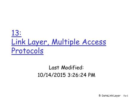 5: DataLink Layer5a-1 13: Link Layer, Multiple Access Protocols Last Modified: 10/14/2015 3:28:03 PM.