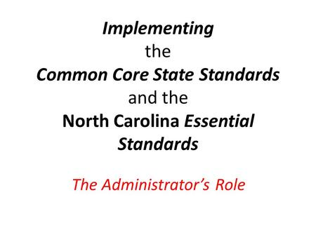 Implementing the Common Core State Standards and the North Carolina Essential Standards The Administrator's Role.
