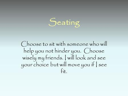 Seating Choose to sit with someone who will help you not hinder you. Choose wisely my friends. I will look and see your choice but will move you if I see.