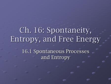 Ch. 16: Spontaneity, Entropy, and Free Energy 16.1 Spontaneous Processes and Entropy.