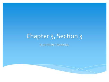 Chapter 3, Section 3 ELECTRONIC BANKING.  Record electronic banking transactions.  Calculate account balance needed to make online payments. I can…