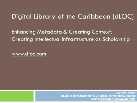 Digital Library of the Caribbean (dLOC) Enhancing Metadata & Creating Context: Creating Intellectual Infrastructure as Scholarship www.dloc.com Laurie.