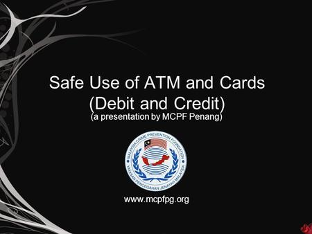 Safe Use of ATM and Cards (Debit and Credit) (a presentation by MCPF Penang) www.mcpfpg.org.