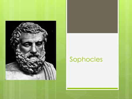 Sophocles. His Years of Life  496-406 B.C. Age 91  Sophocles was an ancient Greek playwright, born in Colonus near Athens, Greece in 496 B.C.E. His.
