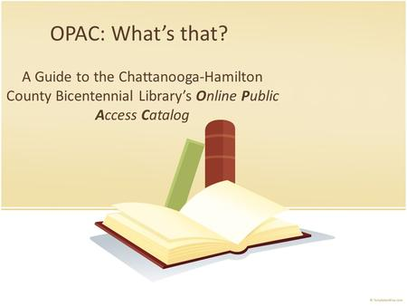 OPAC: What's that? A Guide to the Chattanooga-Hamilton County Bicentennial Library's Online Public Access Catalog.