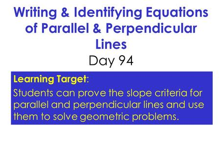 Writing & Identifying Equations of Parallel & Perpendicular Lines Day 94 Learning Target: Students can prove the slope criteria for parallel and perpendicular.