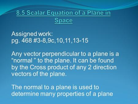 "Assigned work: pg. 468 #3-8,9c,10,11,13-15 Any vector perpendicular to a plane is a ""normal "" to the plane. It can be found by the Cross product of any."