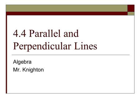 4.4 Parallel and Perpendicular Lines Algebra Mr. Knighton.