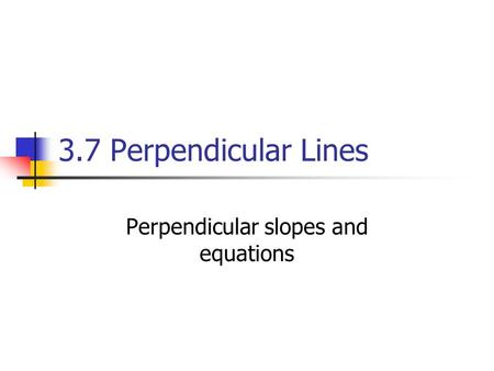 3.7 Perpendicular Lines Perpendicular slopes and equations.