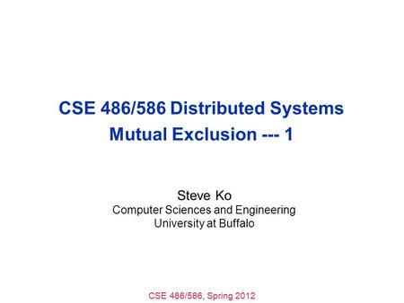 CSE 486/586, Spring 2012 CSE 486/586 Distributed Systems Mutual Exclusion --- 1 Steve Ko Computer Sciences and Engineering University at Buffalo.