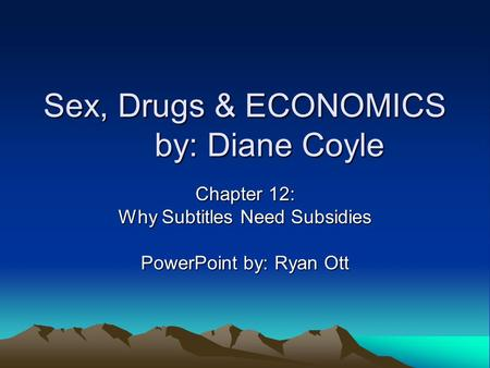 Sex, Drugs & ECONOMICS by: Diane Coyle Chapter 12: Why Subtitles Need Subsidies PowerPoint by: Ryan Ott.