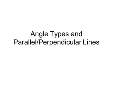 "Angle Types and Parallel/Perpendicular Lines. Naming an angle:... A B C The ""corner"" or angle that you are naming should be the middle letter when naming."