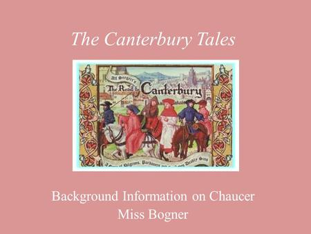 The Canterbury Tales Background Information on Chaucer Miss Bogner.