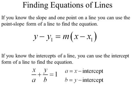 Finding Equations of Lines If you know the slope and one point on a line you can use the point-slope form of a line to find the equation. If you know the.