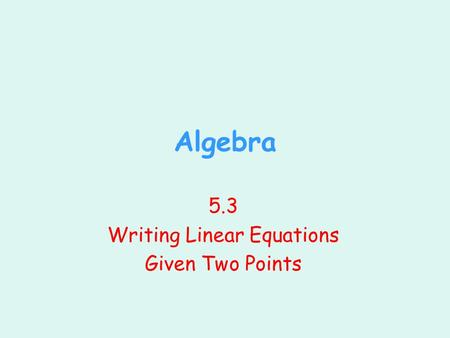 Algebra 5.3 Writing Linear Equations Given Two Points.