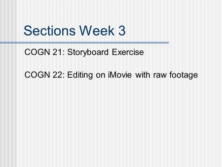 Sections Week 3 COGN 21: Storyboard Exercise COGN 22: Editing on iMovie with raw footage.