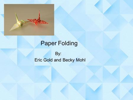 Paper Folding By: Eric Gold and Becky Mohl. Definition Origami (1603-1867) is the Japanese art of paper folding, and is the most commonly known (origami-