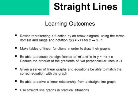 Straight Lines Learning Outcomes  Revise representing a function by an arrow diagram, using the terms domain and range and notation f(x) = x+1 for x →