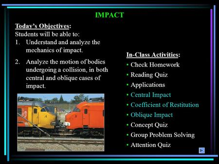 IMPACT Today's Objectives: Students will be able to: 1.Understand and analyze the mechanics of impact. 2.Analyze the motion of bodies undergoing a collision,