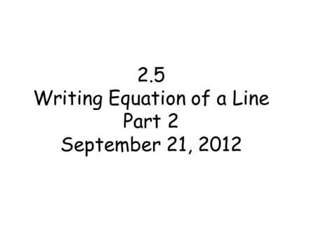 2.5 Writing Equation of a Line Part 2 September 21, 2012.