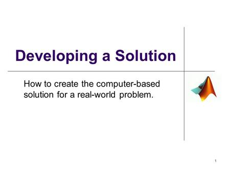 Developing a Solution How to create the computer-based solution for a real-world problem. 1.