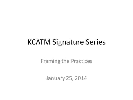 KCATM Signature Series Framing the Practices January 25, 2014.