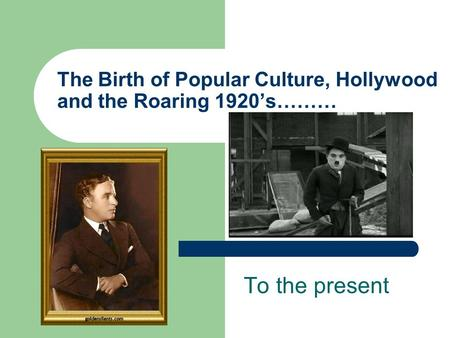 The Birth of Popular Culture, Hollywood and the Roaring 1920's……… To the present.