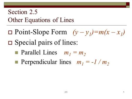 Section 2.5 Other Equations of Lines  Point-Slope Form (y – y 1 )=m(x – x 1 )  Special pairs of lines: Parallel Lines m 1 = m 2 Perpendicular lines m.