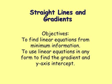 Straight Lines and Gradients Objectives: To find linear equations from minimum information. To use linear equations in any form to find the gradient and.