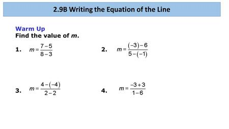 Warm Up Find the value of m. 1.2. 3.4. 2.9B Writing the Equation of the Line.