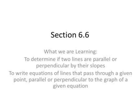 Section 6.6 What we are Learning: To determine if two lines are parallel or perpendicular by their slopes To write equations of lines that pass through.