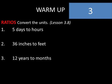 WARM UP RATIOS Convert the units. (Lesson 3.8) 1.5 days to hours 2.36 inches to feet 3.12 years to months 3.