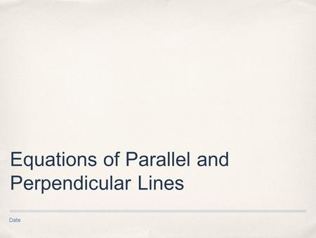 Date Equations of Parallel and Perpendicular Lines.