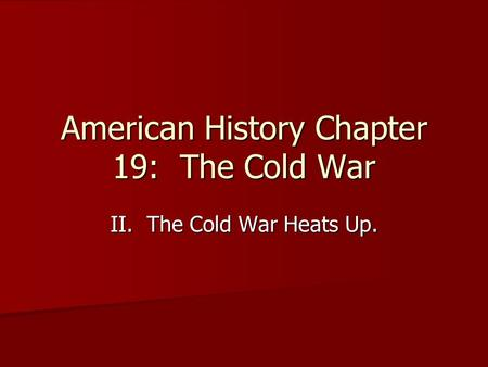 American History Chapter 19: The Cold War II. The Cold War Heats Up.