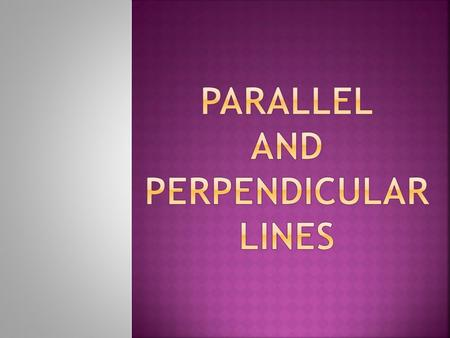  Parallel Lines = Lines in the same plane that never intersect.  Review:  Slope-Intercept form: y = mx+b.