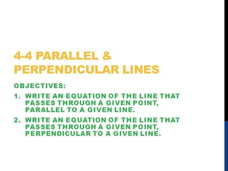 4-4 PARALLEL & PERPENDICULAR LINES OBJECTIVES: 1.WRITE AN EQUATION OF THE LINE THAT PASSES THROUGH A GIVEN POINT, PARALLEL TO A GIVEN LINE. 2.WRITE AN.