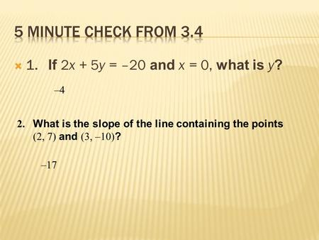  1. If 2x + 5y = –20 and x = 0, what is y ? 2. What is the slope of the line containing the points (2, 7) and (3, –10) ?