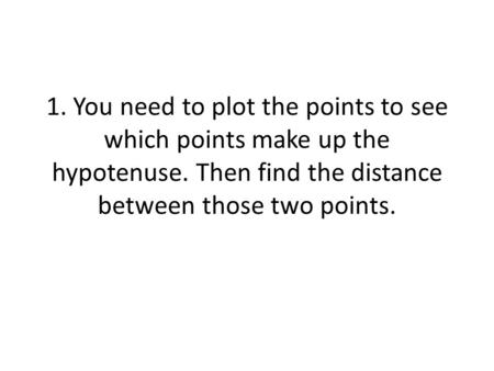 1. You need to plot the points to see which points make up the hypotenuse. Then find the distance between those two points.