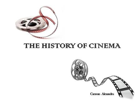 THE HISTORY OF CINEMA Caravan Alexandru. From the Lumiere brothers to the Cohn brothers, and from Hollywood to Bollywood, from the Oscars to the Cannes.