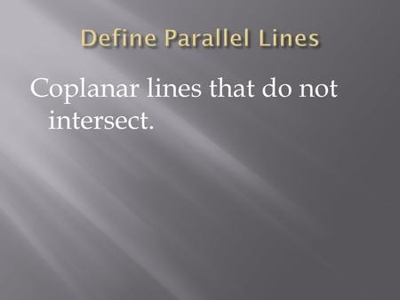 Coplanar lines that do not intersect.. Lines that do not intersect and are not coplanar.