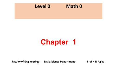 Chapter 1 Level 0 Math 0 Faculty of Engineering - Basic Science Department- Prof H N Agiza.
