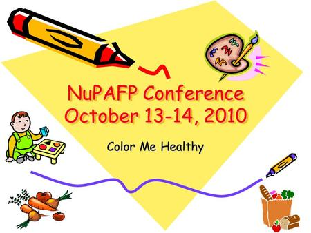 NuPAFP Conference October 13-14, 2010 Color Me Healthy.