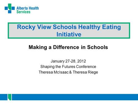 Rocky View Schools Healthy Eating Initiative Making a Difference in Schools January 27-28, 2012 Shaping the Futures Conference Theresa McIsaac & Theresa.