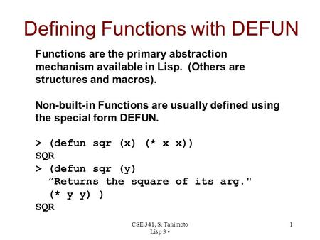 CSE 341, S. Tanimoto Lisp 3 - 1 Defining Functions with DEFUN Functions are the primary abstraction mechanism available in Lisp. (Others are structures.