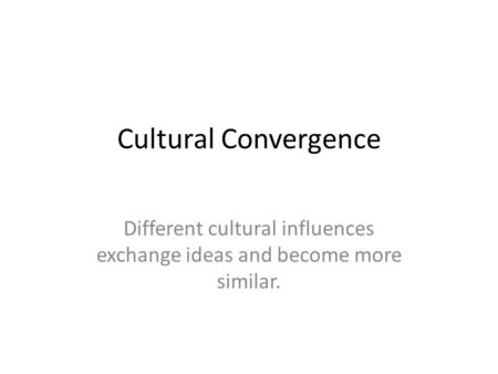 Different cultural influences exchange ideas and become more similar.