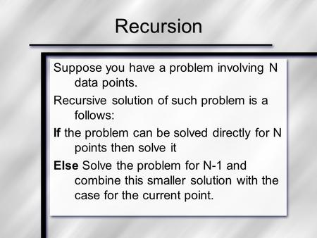 Suppose you have a problem involving N data points. Recursive solution of such problem is a follows: If the problem can be solved directly for N points.