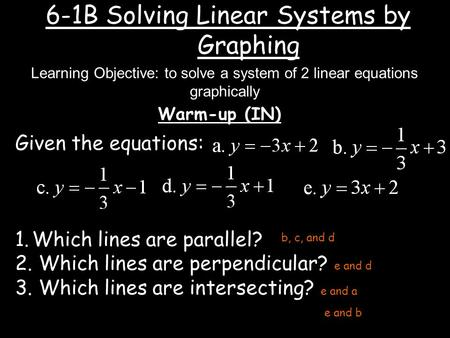 6-1B Solving Linear Systems by Graphing Warm-up (IN) Learning Objective: to solve a system of 2 linear equations graphically Given the equations: 1.Which.