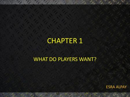 "CHAPTER 1 WHAT DO PLAYERS WANT? ESRA ALPAY. OUTLINE OF PRESENTATION 1. Overview of ""what do players want?"" 2. Why do players play? 3. What do players."